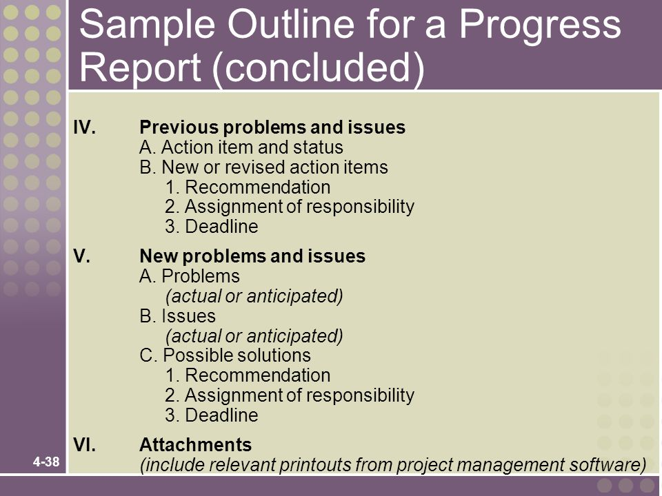 4-38 Sample Outline for a Progress Report (concluded) IV.Previous problems and issues A. Action item and status B. New or revised action items 1. Reco
