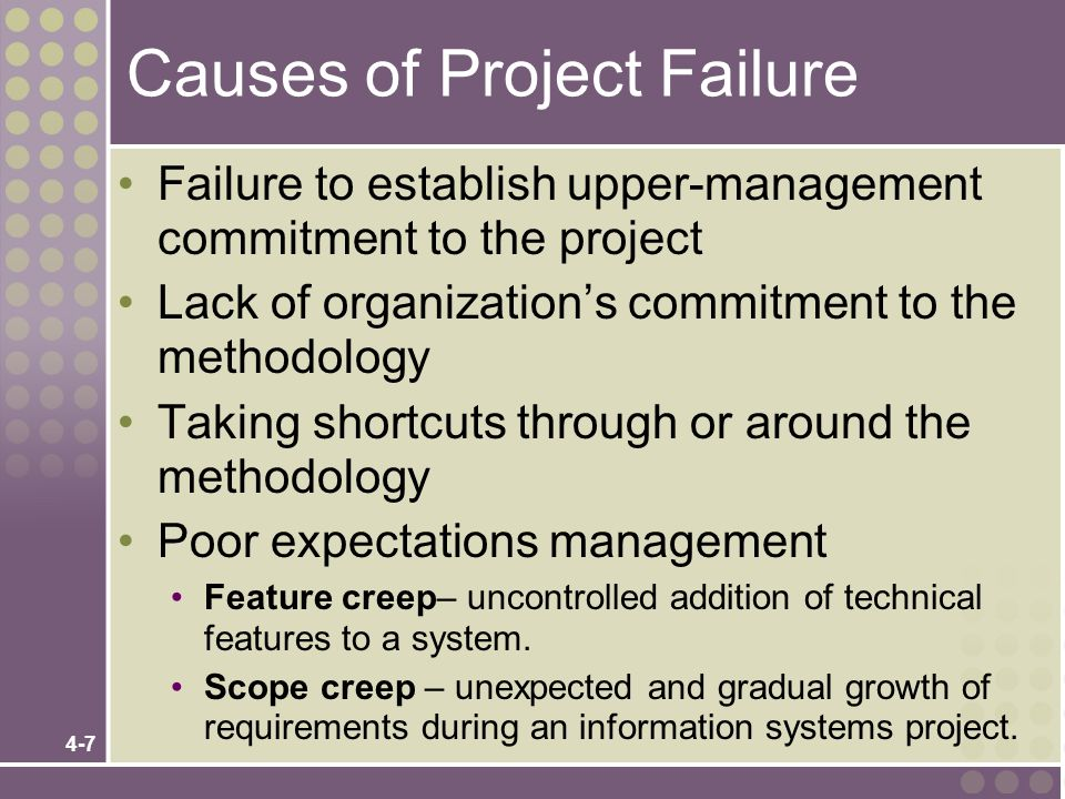 4-8 Causes of Project Failure (cont.) Premature commitment to a fixed budget and schedule Poor estimating techniques Overoptimism The mythical man-month (Brooks, 1975) Inadequate people management skills Failure to adapt to business change Insufficient resources Failure to manage to the plan