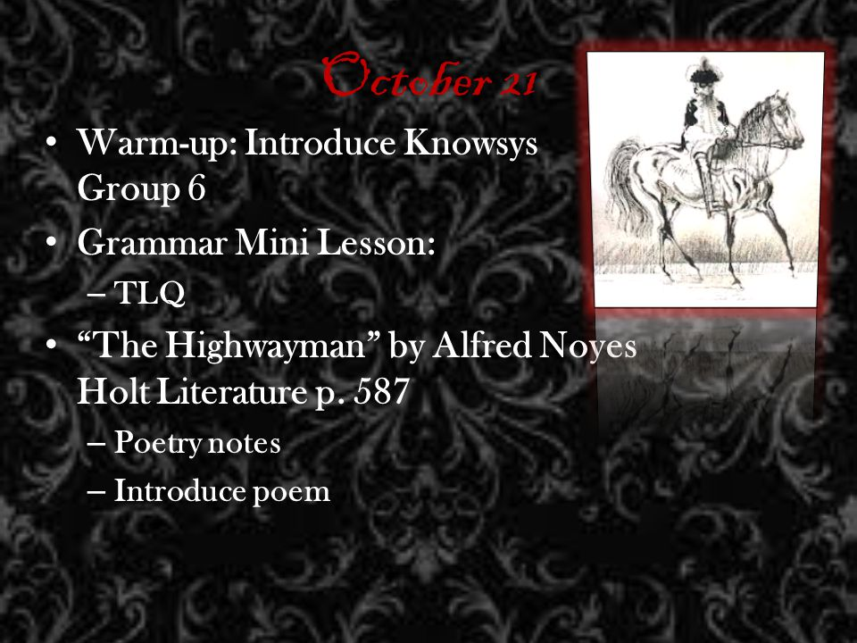 October 21 Warm-up: Introduce Knowsys Group 6 Grammar Mini Lesson: – TLQ The Highwayman by Alfred Noyes Holt Literature p.