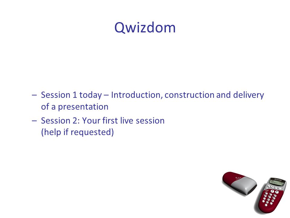 –Session 1 today – Introduction, construction and delivery of a presentation –Session 2: Your first live session (help if requested)