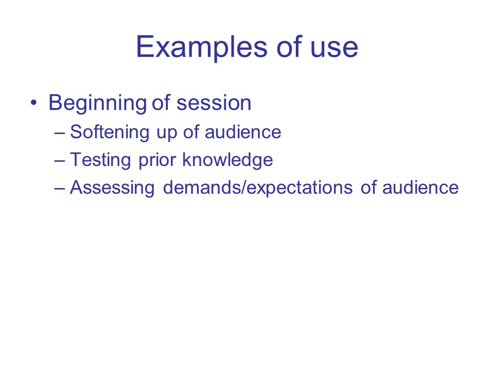 Examples of use Beginning of session –Softening up of audience –Testing prior knowledge –Assessing demands/expectations of audience