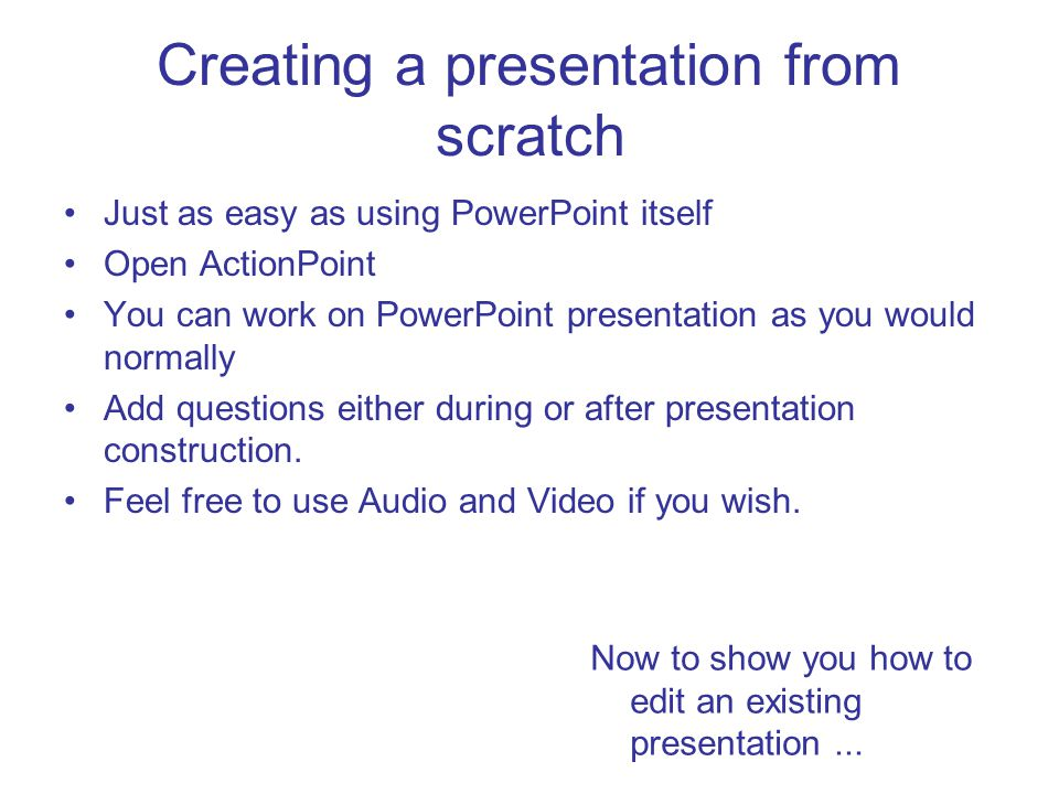 Creating a presentation from scratch Just as easy as using PowerPoint itself Open ActionPoint You can work on PowerPoint presentation as you would nor