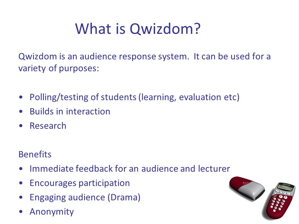 What is Qwizdom? Qwizdom is an audience response system. It can be used for a variety of purposes: Polling/testing of students (learning, evaluation e