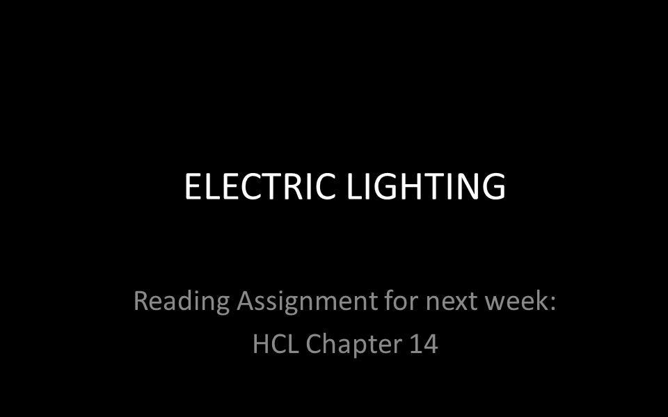 Reading Assignment for next week: HCL Chapter 14 ELECTRIC LIGHTING