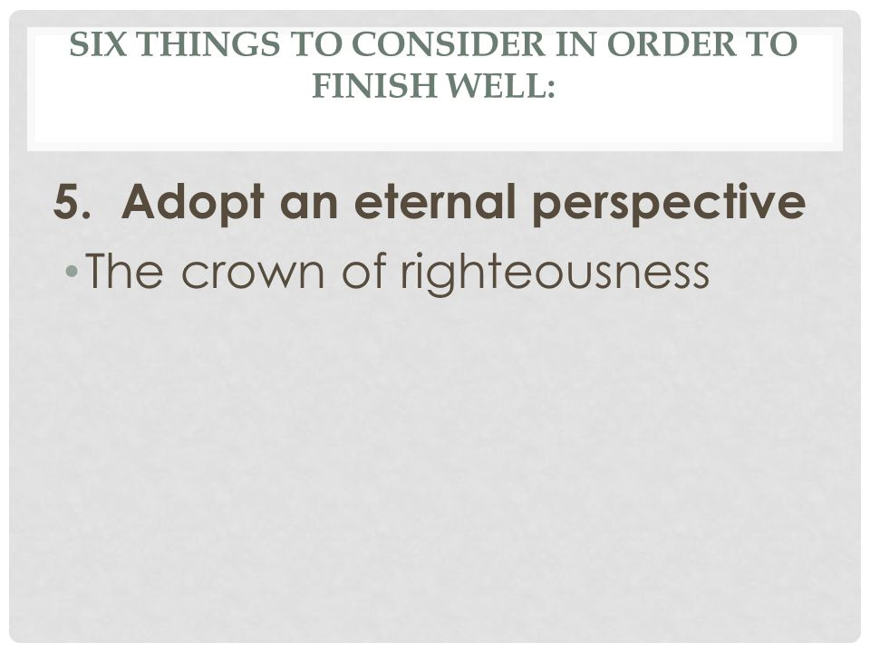 SIX THINGS TO CONSIDER IN ORDER TO FINISH WELL: 5. Adopt an eternal perspective The crown of righteousness