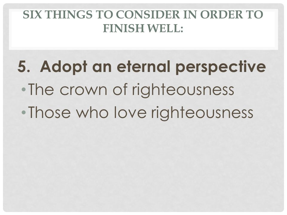 SIX THINGS TO CONSIDER IN ORDER TO FINISH WELL: 5. Adopt an eternal perspective The crown of righteousness Those who love righteousness