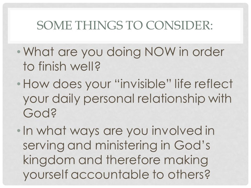 SOME THINGS TO CONSIDER: What are you doing NOW in order to finish well? How does your invisible life reflect your daily personal relationship with Go
