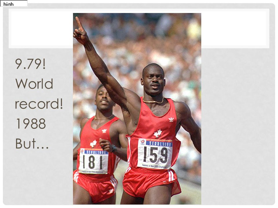 9.79! World record! 1988 But… Disgraced Canadian sprinter Ben Johnson tested positive for the anabolic steroid stanozolol at the 1988 Seoul Olympics.