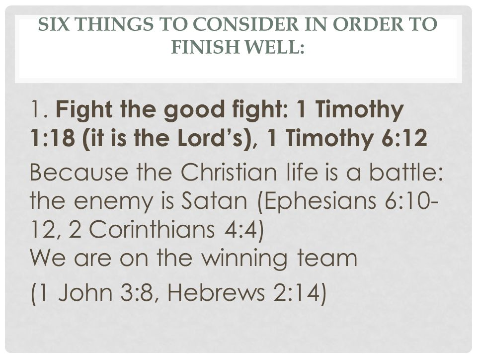 SIX THINGS TO CONSIDER IN ORDER TO FINISH WELL: 1. Fight the good fight: 1 Timothy 1:18 (it is the Lords), 1 Timothy 6:12 Because the Christian life i