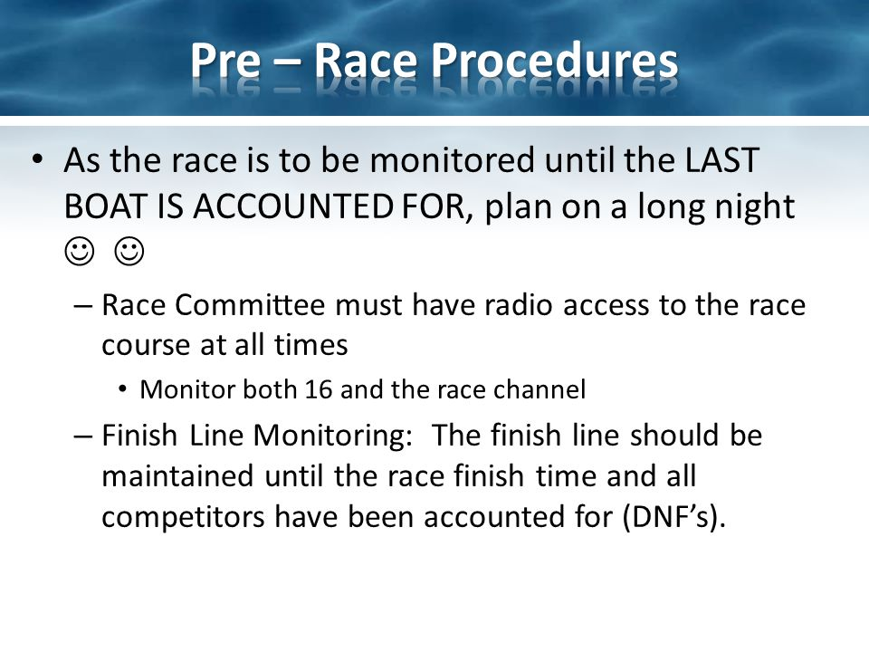 As the race is to be monitored until the LAST BOAT IS ACCOUNTED FOR, plan on a long night – Race Committee must have radio access to the race course at all times Monitor both 16 and the race channel – Finish Line Monitoring: The finish line should be maintained until the race finish time and all competitors have been accounted for (DNFs).