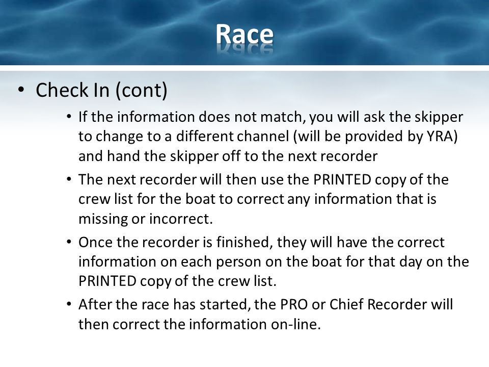 Check In (cont) If the information does not match, you will ask the skipper to change to a different channel (will be provided by YRA) and hand the skipper off to the next recorder The next recorder will then use the PRINTED copy of the crew list for the boat to correct any information that is missing or incorrect.
