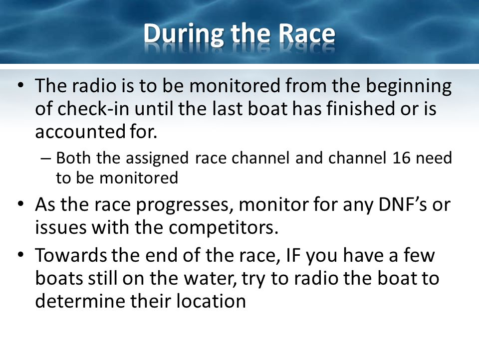 The radio is to be monitored from the beginning of check-in until the last boat has finished or is accounted for.