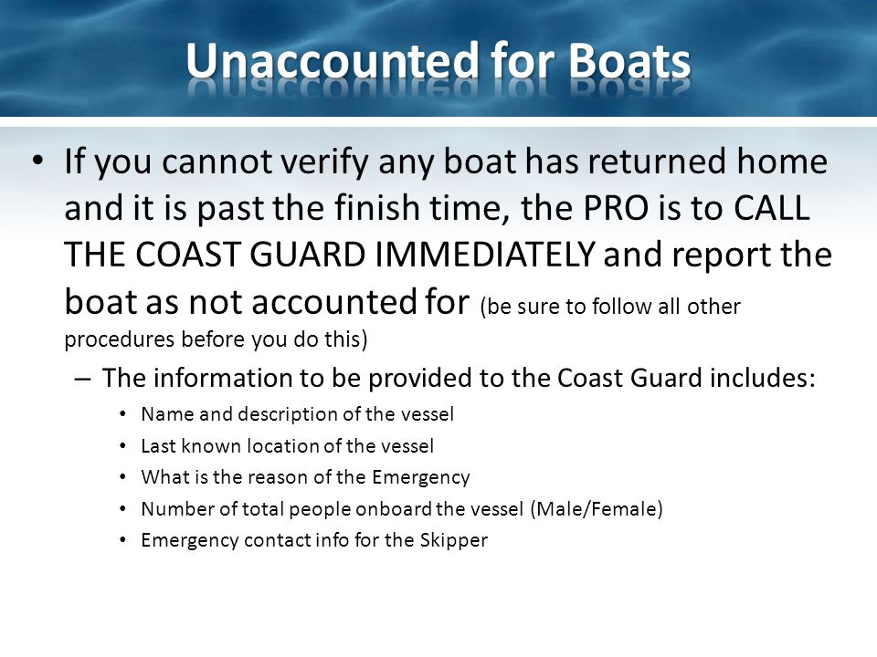 If you cannot verify any boat has returned home and it is past the finish time, the PRO is to CALL THE COAST GUARD IMMEDIATELY and report the boat as not accounted for (be sure to follow all other procedures before you do this) – The information to be provided to the Coast Guard includes: Name and description of the vessel Last known location of the vessel What is the reason of the Emergency Number of total people onboard the vessel (Male/Female) Emergency contact info for the Skipper