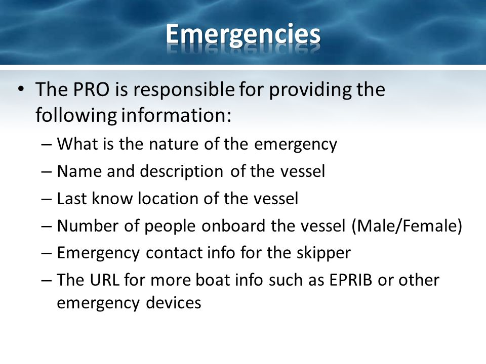 The PRO is responsible for providing the following information: – What is the nature of the emergency – Name and description of the vessel – Last know location of the vessel – Number of people onboard the vessel (Male/Female) – Emergency contact info for the skipper – The URL for more boat info such as EPRIB or other emergency devices