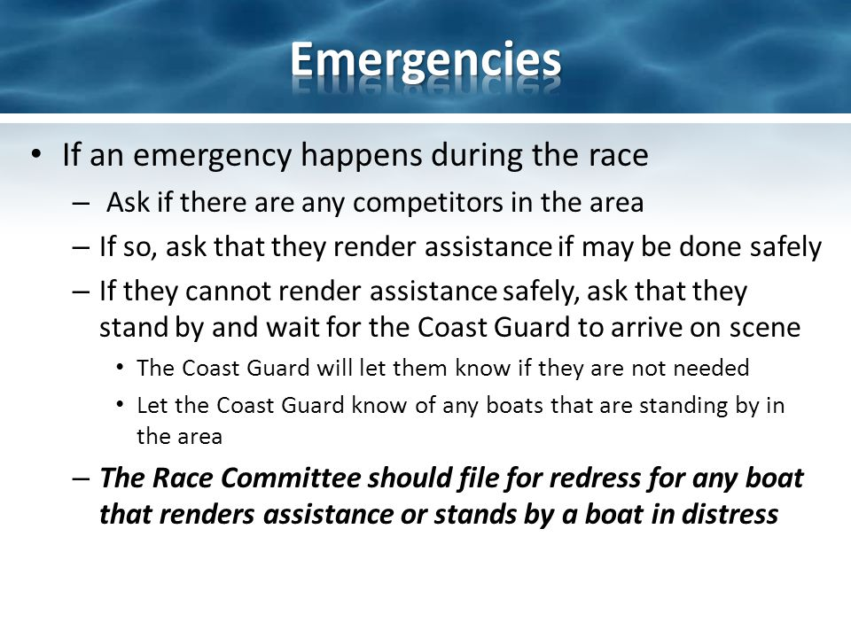 If an emergency happens during the race – Ask if there are any competitors in the area – If so, ask that they render assistance if may be done safely – If they cannot render assistance safely, ask that they stand by and wait for the Coast Guard to arrive on scene The Coast Guard will let them know if they are not needed Let the Coast Guard know of any boats that are standing by in the area – The Race Committee should file for redress for any boat that renders assistance or stands by a boat in distress