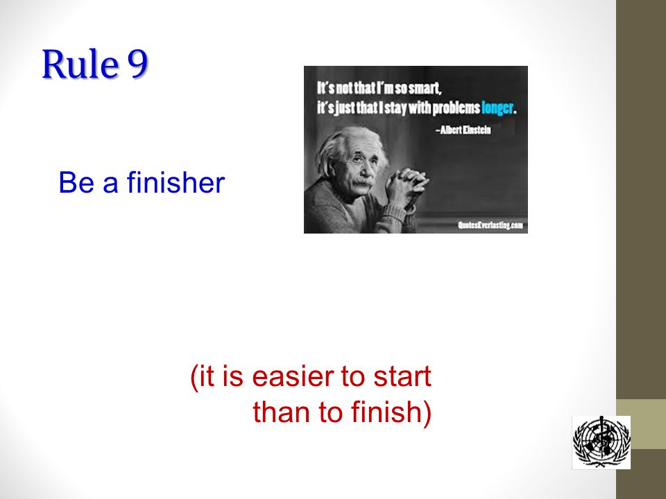 Rule 9 Be a finisher (it is easier to start than to finish)
