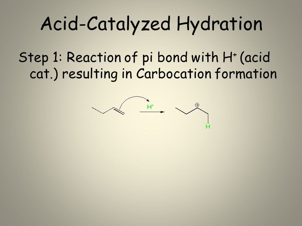Acid-Catalyzed Hydration Step 1: Reaction of pi bond with H + (acid cat.) resulting in Carbocation formation
