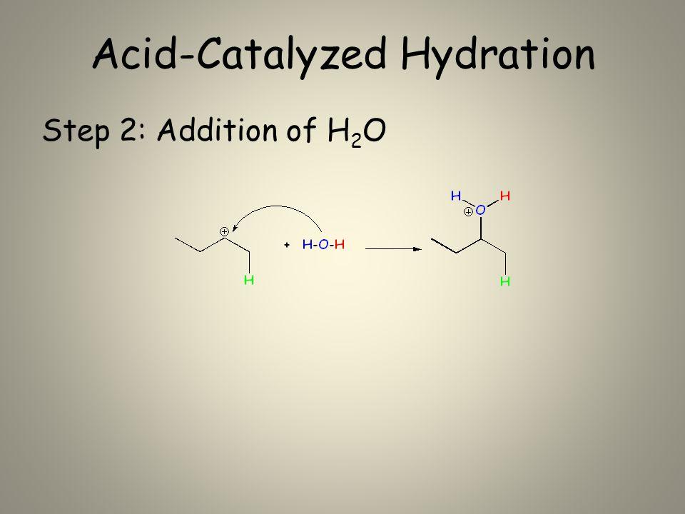 Acid-Catalyzed Hydration Step 2: Addition of H 2 O
