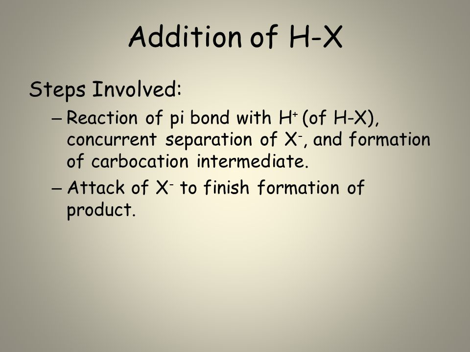 Addition of H-X Steps Involved: – Reaction of pi bond with H + (of H-X), concurrent separation of X -, and formation of carbocation intermediate. – At