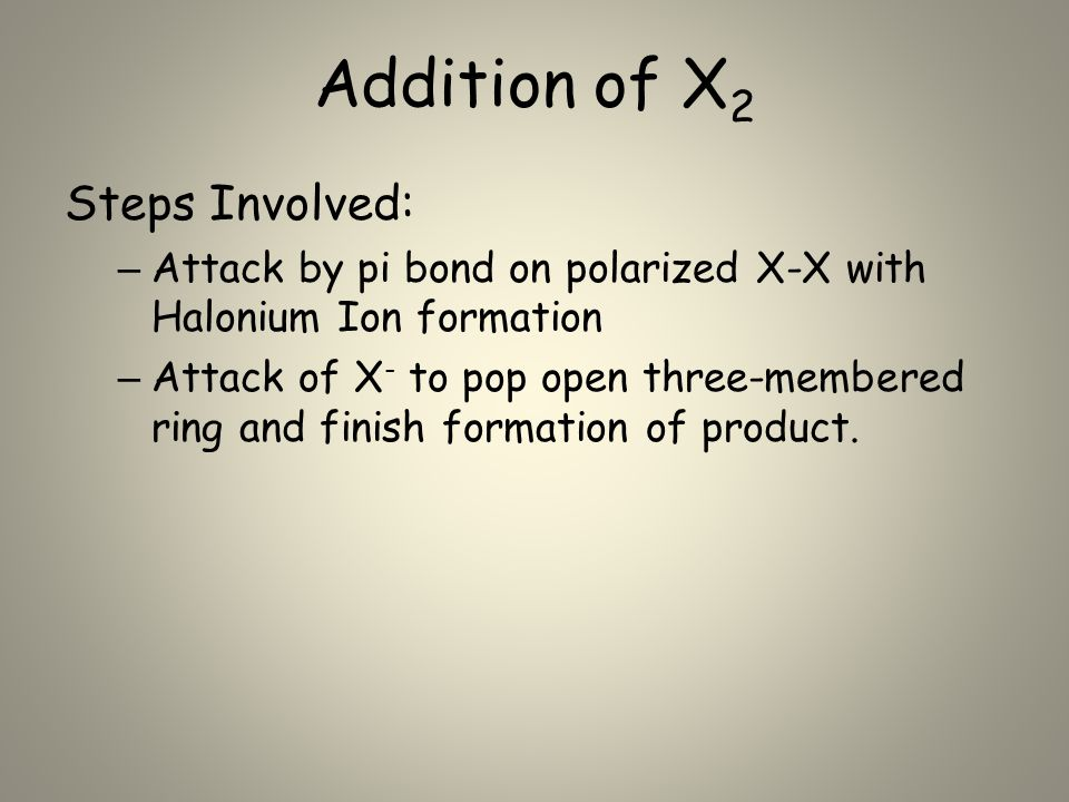 Addition of X 2 Steps Involved: – Attack by pi bond on polarized X-X with Halonium Ion formation – Attack of X - to pop open three-membered ring and f