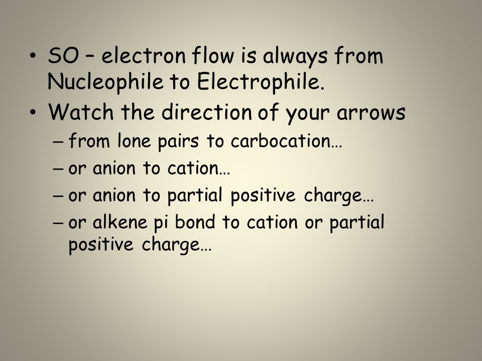 SO – electron flow is always from Nucleophile to Electrophile. Watch the direction of your arrows – from lone pairs to carbocation… – or anion to cati