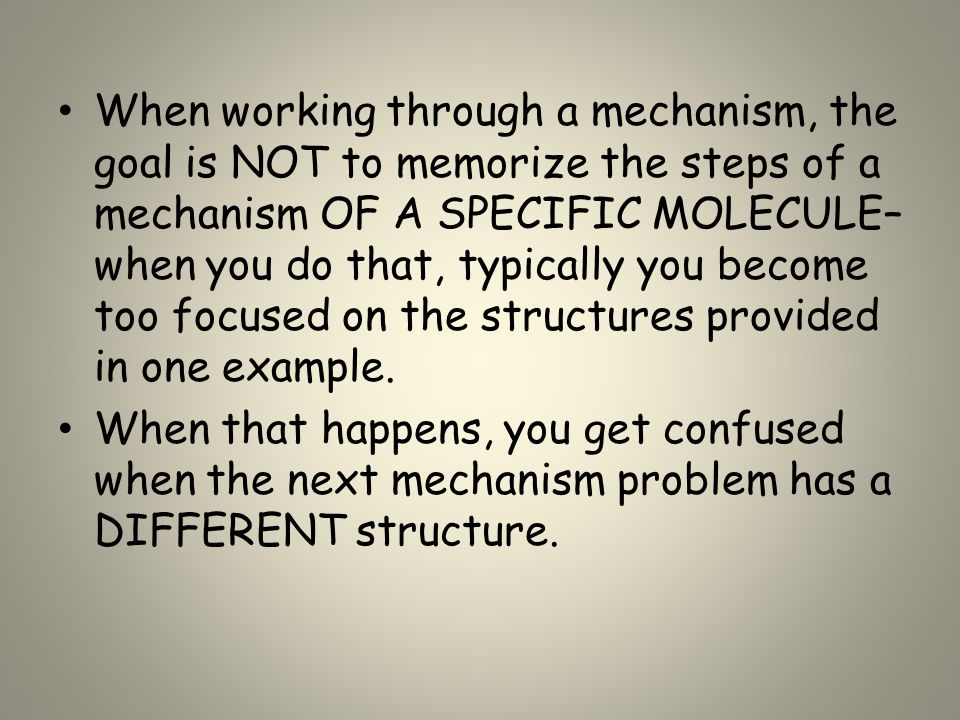 When working through a mechanism, the goal is NOT to memorize the steps of a mechanism OF A SPECIFIC MOLECULE– when you do that, typically you become