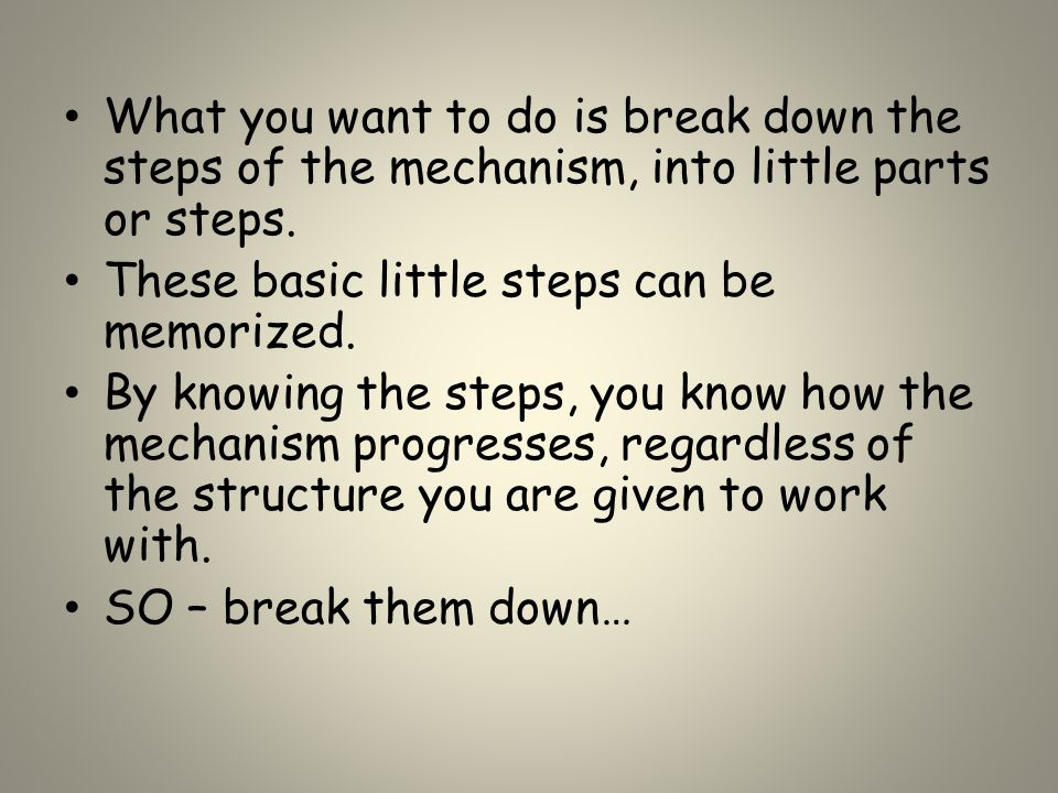 What you want to do is break down the steps of the mechanism, into little parts or steps. These basic little steps can be memorized. By knowing the st