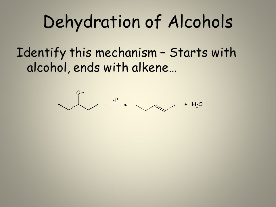 Dehydration of Alcohols Identify this mechanism – Starts with alcohol, ends with alkene…