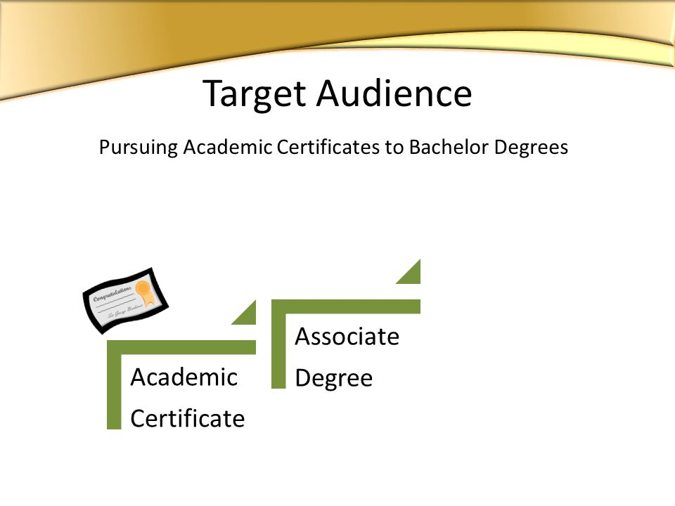 Academic Certificate Associate Degree Bachelor Degree Pursuing Academic Certificates to Bachelor Degrees Target Audience