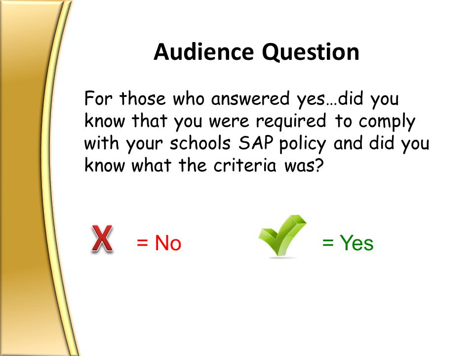 Audience Question For those who answered yes…did you know that you were required to comply with your schools SAP policy and did you know what the criteria was.