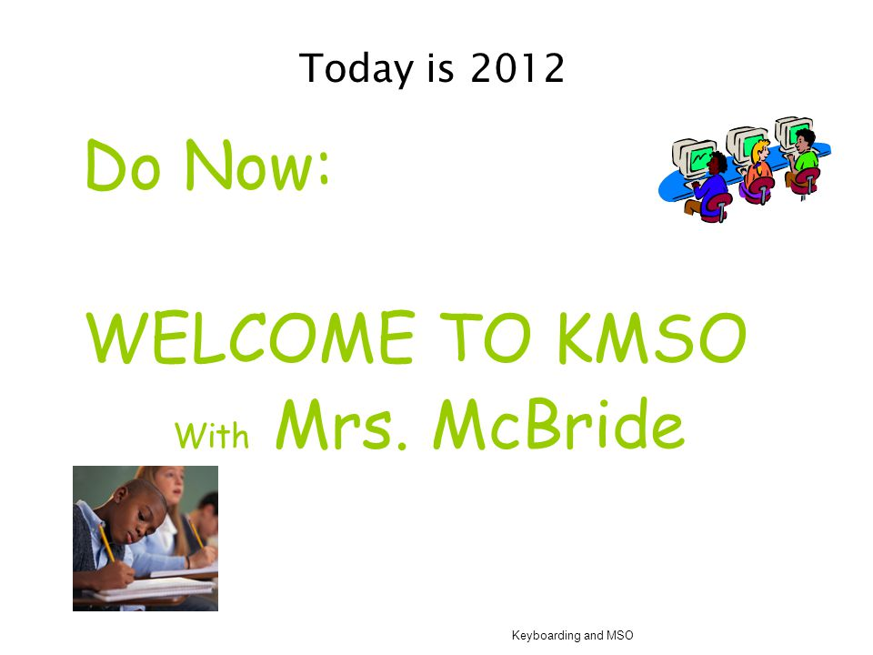 Today is 2012 Do Now: WELCOME TO KMSO With Mrs. McBride Keyboarding and MSO