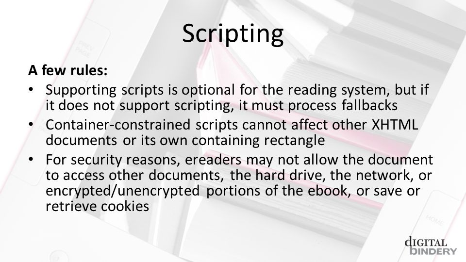Scripting A few rules: Supporting scripts is optional for the reading system, but if it does not support scripting, it must process fallbacks Container-constrained scripts cannot affect other XHTML documents or its own containing rectangle For security reasons, ereaders may not allow the document to access other documents, the hard drive, the network, or encrypted/unencrypted portions of the ebook, or save or retrieve cookies