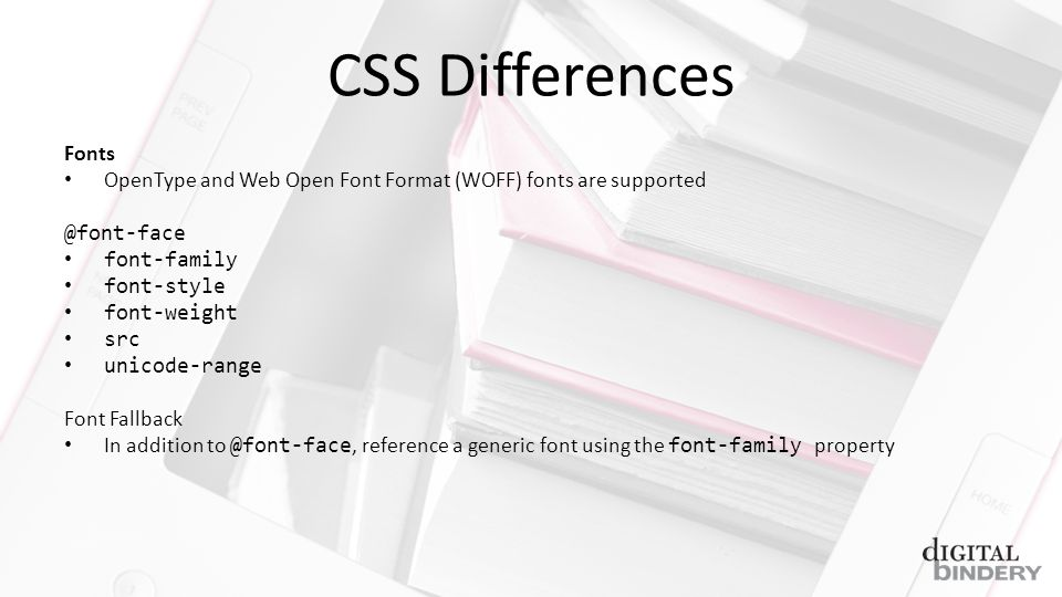 CSS Differences Fonts OpenType and Web Open Font Format (WOFF) fonts are supported @font-face font-family font-style font-weight src unicode-range Font Fallback In addition to @font-face, reference a generic font using the font-family property