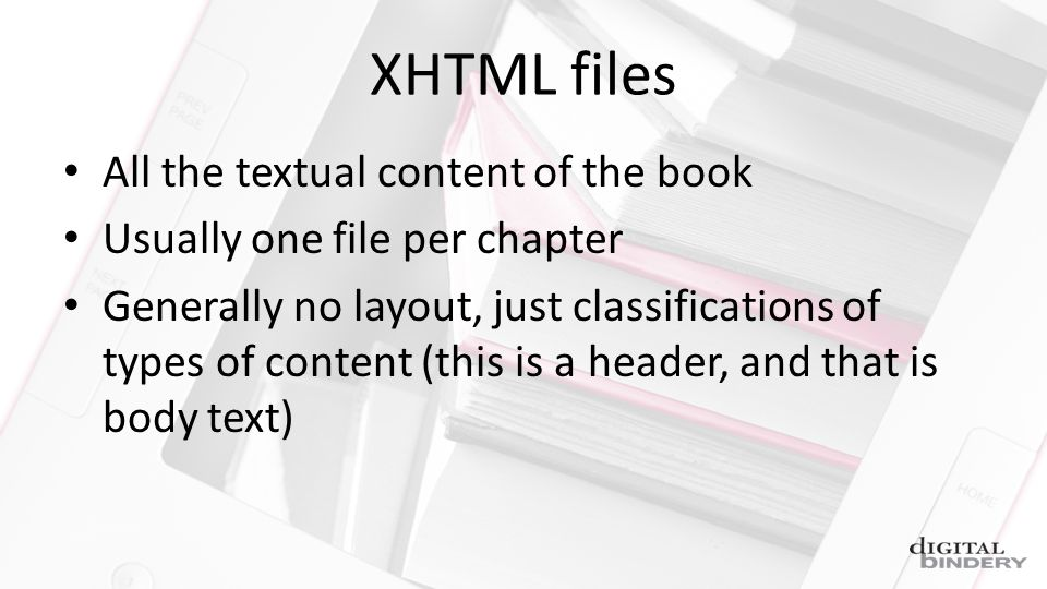 XHTML files All the textual content of the book Usually one file per chapter Generally no layout, just classifications of types of content (this is a header, and that is body text)