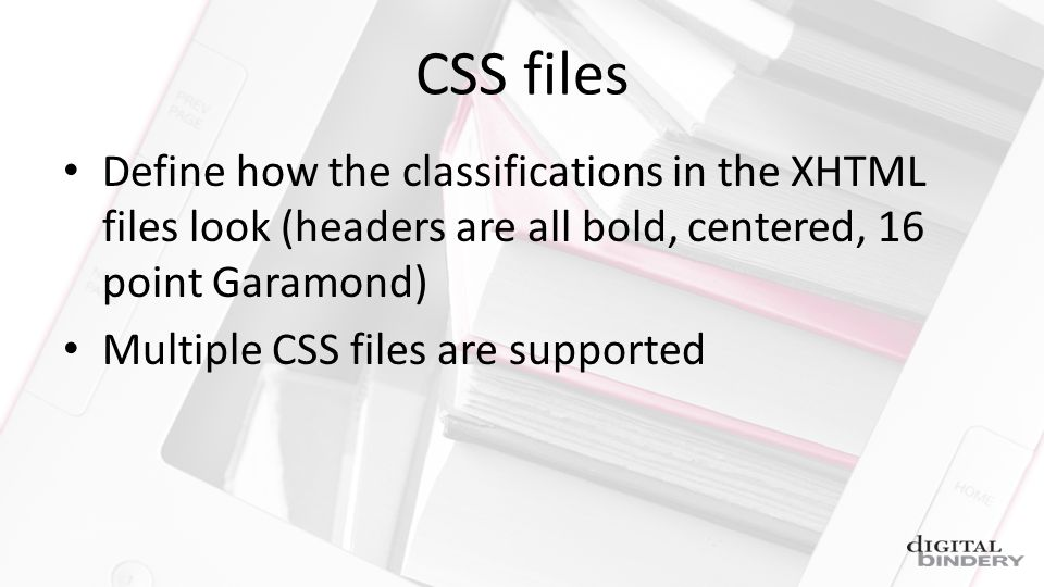 CSS files Define how the classifications in the XHTML files look (headers are all bold, centered, 16 point Garamond) Multiple CSS files are supported