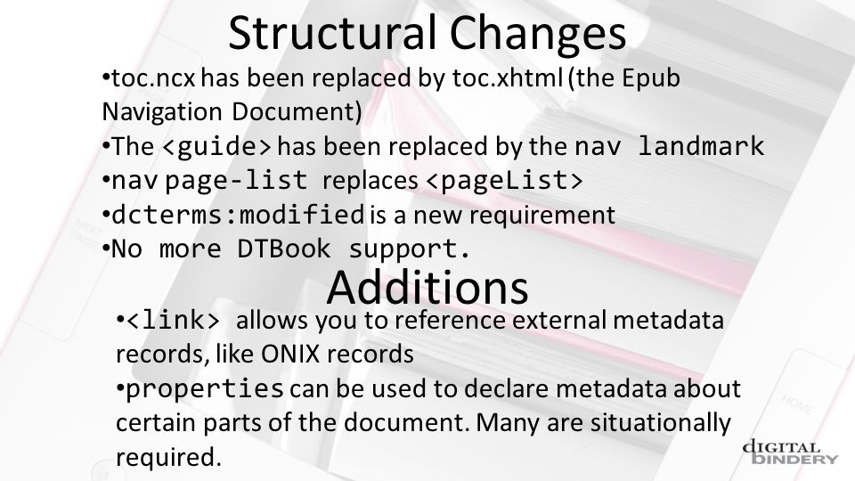 Structural Changes toc.ncx has been replaced by toc.xhtml (the Epub Navigation Document) The has been replaced by the nav landmark nav page-list replaces dcterms:modified is a new requirement No more DTBook support.