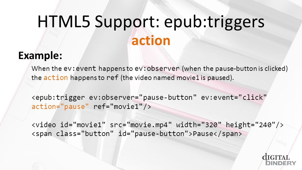 HTML5 Support: epub:triggers Example: When the ev:event happens to ev:observer (when the pause-button is clicked) the action happens to ref (the video named movie1 is paused).