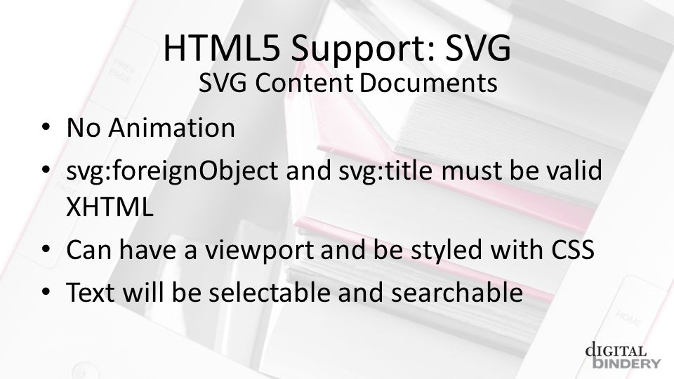 HTML5 Support: SVG No Animation svg:foreignObject and svg:title must be valid XHTML Can have a viewport and be styled with CSS Text will be selectable and searchable SVG Content Documents