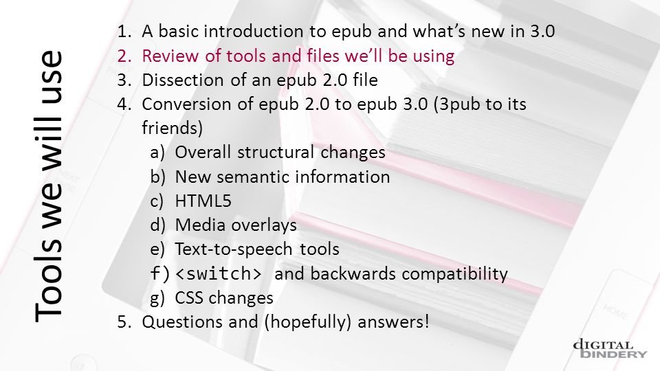 Tools we will use 1.A basic introduction to epub and whats new in 3.0 2.Review of tools and files well be using 3.Dissection of an epub 2.0 file 4.Conversion of epub 2.0 to epub 3.0 (3pub to its friends) a)Overall structural changes b)New semantic information c)HTML5 d)Media overlays e)Text-to-speech tools f) and backwards compatibility g)CSS changes 5.Questions and (hopefully) answers!