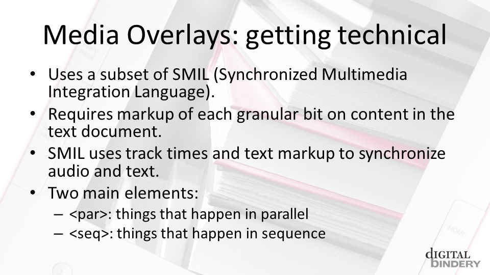 Media Overlays: getting technical Uses a subset of SMIL (Synchronized Multimedia Integration Language).
