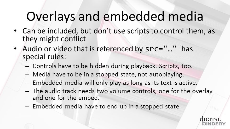 Overlays and embedded media Can be included, but dont use scripts to control them, as they might conflict Audio or video that is referenced by src= … has special rules: – Controls have to be hidden during playback.