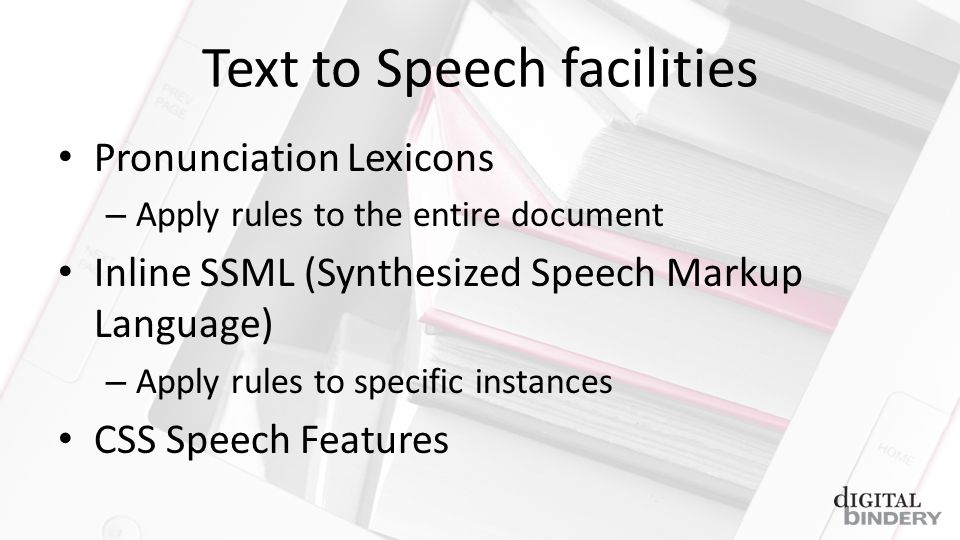 Text to Speech facilities Pronunciation Lexicons – Apply rules to the entire document Inline SSML (Synthesized Speech Markup Language) – Apply rules to specific instances CSS Speech Features