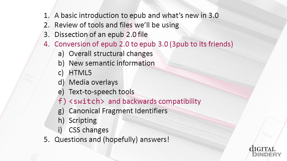 1.A basic introduction to epub and whats new in 3.0 2.Review of tools and files well be using 3.Dissection of an epub 2.0 file 4.Conversion of epub 2.0 to epub 3.0 (3pub to its friends) a)Overall structural changes b)New semantic information c)HTML5 d)Media overlays e)Text-to-speech tools f) and backwards compatibility g)Canonical Fragment Identifiers h)Scripting i)CSS changes 5.Questions and (hopefully) answers!