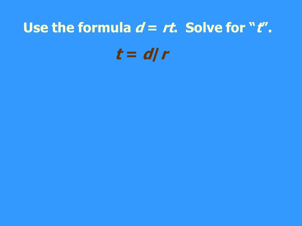 Use the formula d = rt. Solve for t.