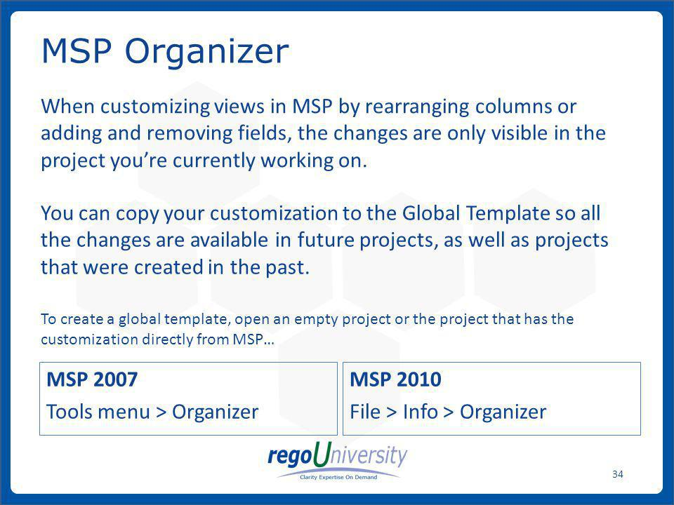 www.regoconsulting.comPhone: 1-888-813-0444 34 MSP 2007 Tools menu > Organizer MSP 2010 File > Info > Organizer MSP Organizer When customizing views i
