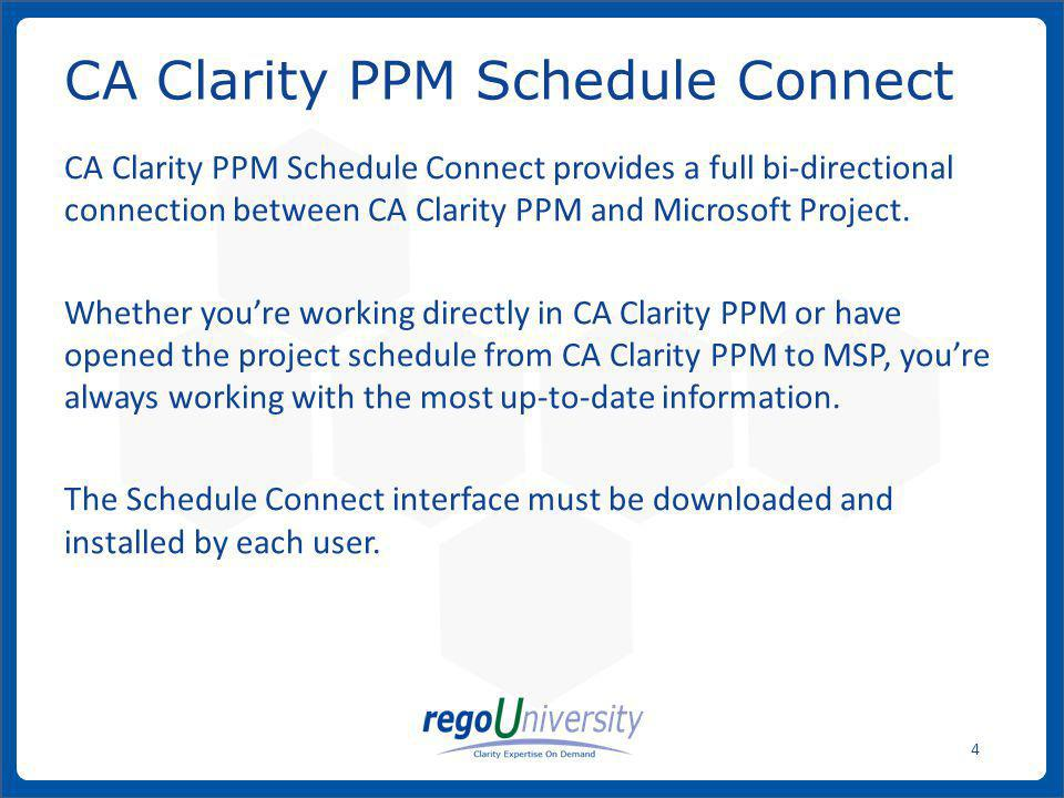 www.regoconsulting.comPhone: 1-888-813-0444 25 When opening a project schedule from CA Clarity PPM to MSP, an.mpp file is created on the local drive and then: 1.If the project was previously saved from MSP, that last saved.mpp file from the CA Clarity PPM database is downloaded and will overwrite the.mpp file on the local drive.
