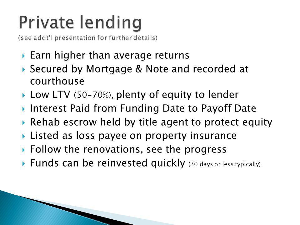 Earn higher than average returns Secured by Mortgage & Note and recorded at courthouse Low LTV (50-70%), plenty of equity to lender Interest Paid from Funding Date to Payoff Date Rehab escrow held by title agent to protect equity Listed as loss payee on property insurance Follow the renovations, see the progress Funds can be reinvested quickly (30 days or less typically)