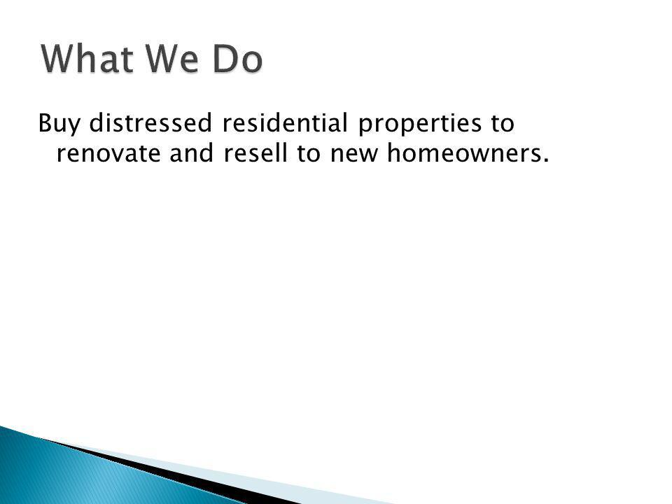 Buy distressed residential properties to renovate and resell to new homeowners.