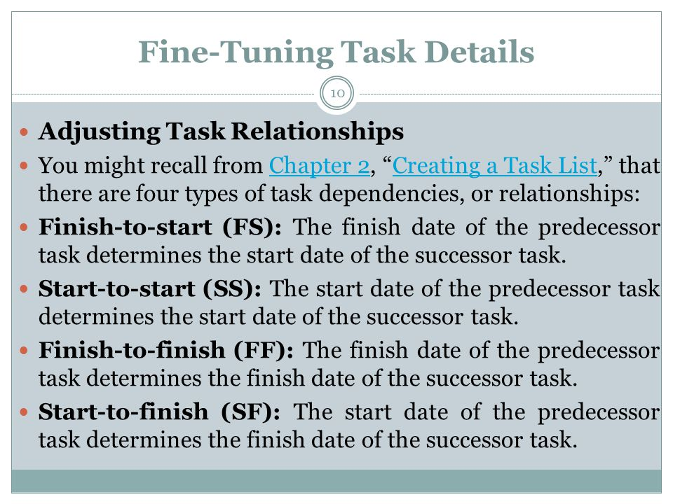 Fine-Tuning Task Details Adjusting Task Relationships You might recall from Chapter 2, Creating a Task List, that there are four types of task dependencies, or relationships:Chapter 2Creating a Task List Finish-to-start (FS): The finish date of the predecessor task determines the start date of the successor task.
