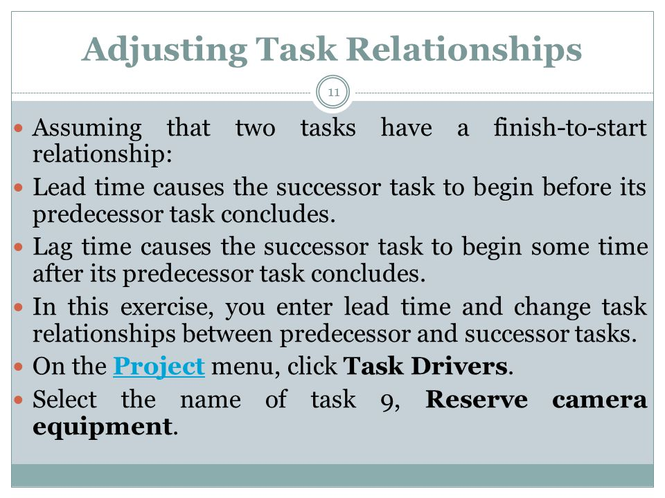 Adjusting Task Relationships 11 Assuming that two tasks have a finish-to-start relationship: Lead time causes the successor task to begin before its predecessor task concludes.